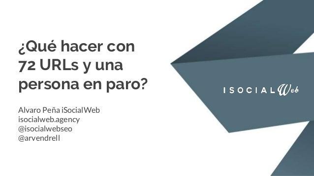 ¿Qué hacer con 72 URLs y una persona en paro? Alvaro Peña iSocialWeb isocialweb.agency @isocialwebseo @arvendrell