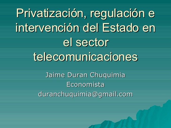 Privatización, regulación e intervención del Estado en el sector telecomunicaciones Jaime Duran Chuquimia Economista [emai...