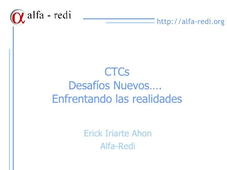 CTCs Desafíos Nuevos….  Enfrentando las realidades Erick Iriarte Ahon Alfa-Redi