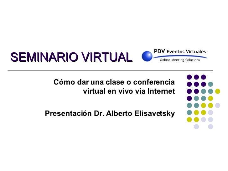 SEMINARIO VIRTUAL Cómo dar una clase o conferencia virtual en vivo vía Internet Presentación Dr. Alberto Elisavetsky