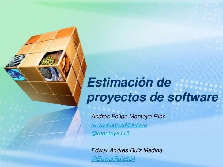 Estimación deproyectos de softwareAndrés Felipe Montoya Ríosre.vu/AndresMontoya@montoya118Edwar Andrés Ruiz Medina@EdwarRu...