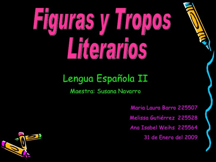 Figuras y Tropos Literarios Lengua Española II Maestra: Susana Navarro Maria Laura Barro 225507 Melissa Gutiérrez  225528 ...