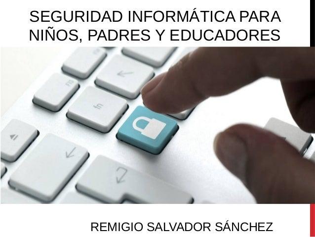 SEGURIDAD INFORMÁTICA PARA NIÑOS, PADRES Y EDUCADORES REMIGIO SALVADOR SÁNCHEZ