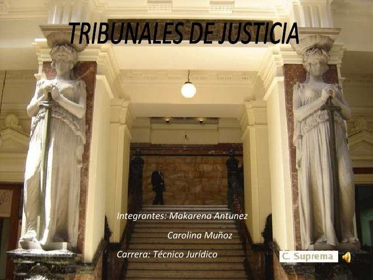 TRIBUNALES DE JUSTICIA Integrantes: Makarena Antunez Carolina Muñoz Carrera: Técnico Jurídico