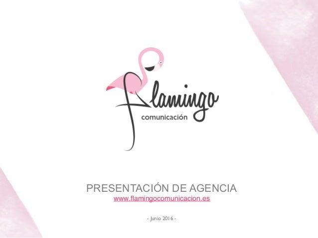 PRESENTACIÓN DE AGENCIA www.flamingocomunicacion.es!  ! - Junio 2016 -