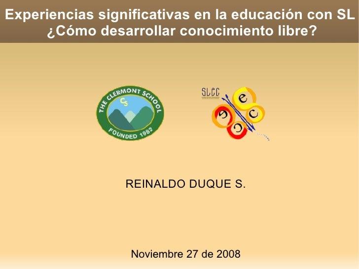 Experiencias significativas en la educación con SL  ¿Cómo desarrollar conocimiento libre? REINALDO DUQUE S. Noviembre 27 d...