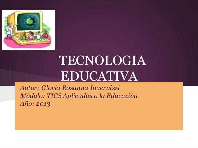 TECNOLOGIAEDUCATIVAAutor: Gloria Rosanna InvernizziMódulo: TICS Aplicadas a la EducaciónAño: 2013
