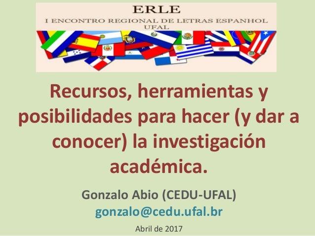 Recursos, herramientas y posibilidades para hacer (y dar a conocer) la investigación académica. Gonzalo Abio (CEDU-UFAL) g...