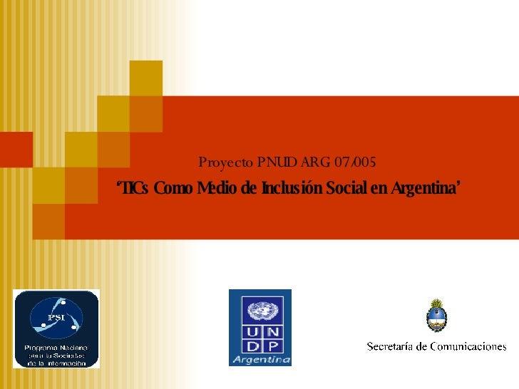 Proyecto PNUD ARG 07/005 ' TICs Como Medio de In clusión   Social en Argentina'