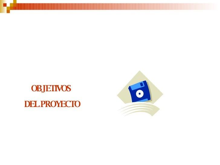 <ul><li>OBJETIVOS  </li></ul><ul><li>DEL PROYECTO </li></ul>