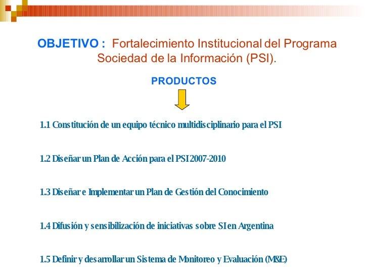 OBJETIVO :   Fortalecimiento Institucional del Programa Sociedad de la Información (PSI). 1.1 Constitución de un equipo té...