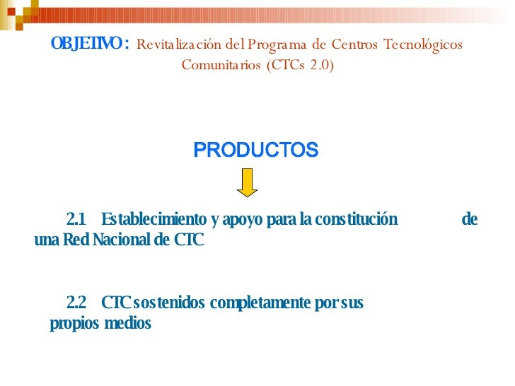 OBJETIVO :   Revitalización del Programa de Centros Tecnológicos Comunitarios (CTCs 2.0) <ul><li>PRODUCTOS </li></ul><ul><...