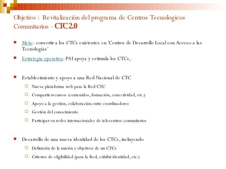 Objetivo :  Revitalización del programa de Centros Tecnologicos Comunitarios -  CTC 2.0 <ul><li>Meta :  convertir a los CT...