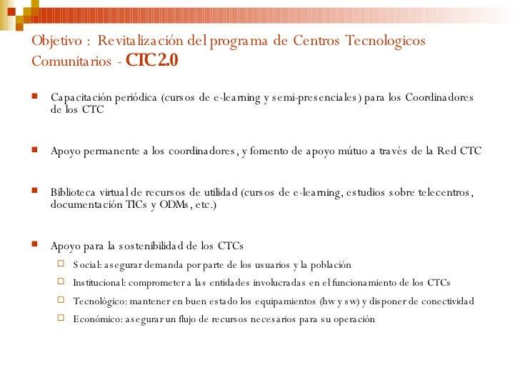 Objetivo :  Revitalización del programa de Centros Tecnologicos Comunitarios -  CTC 2.0 <ul><li>Capacitación periódica (cu...