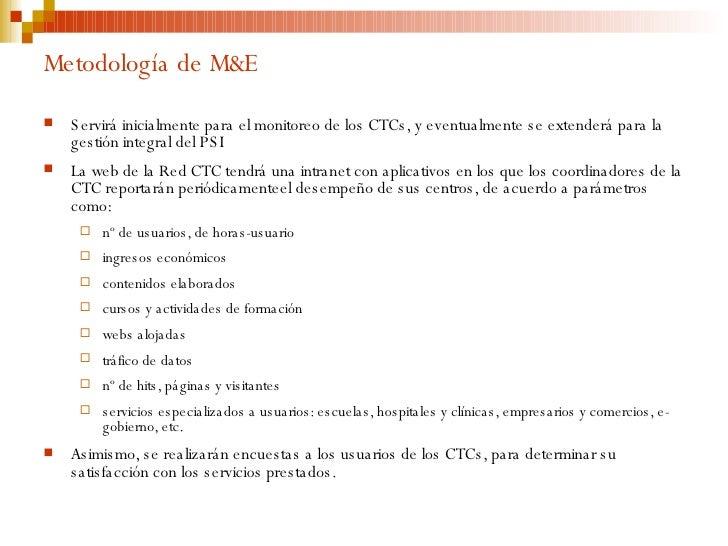 Metodología de M&E <ul><li>Servirá inicialmente para el monitoreo de los CTCs, y eventualmente se extenderá para la gestió...