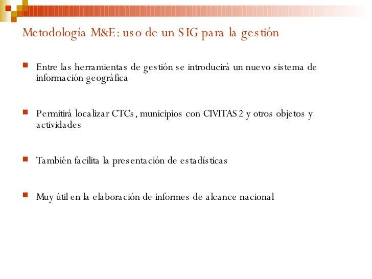 Metodología M&E: uso de un SIG para la gestión <ul><li>Entre las herramientas de gestión se introducirá un nuevo sistema d...