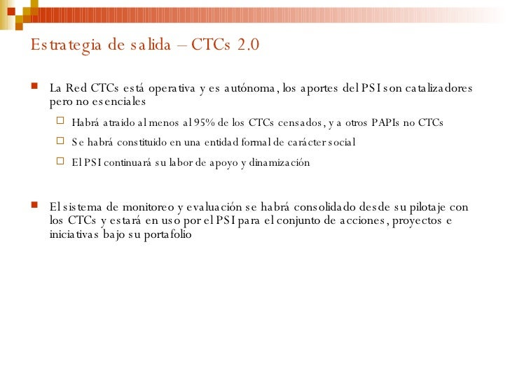 Estrategia de salida – CTCs 2.0 <ul><li>La Red CTCs está operativa y es autónoma, los aportes del PSI son catalizadores pe...