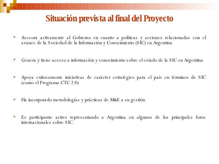 Situación prevista al final del Proyecto <ul><li>Asesora activamente al Gobierno en cuanto a políticas y acciones relacion...