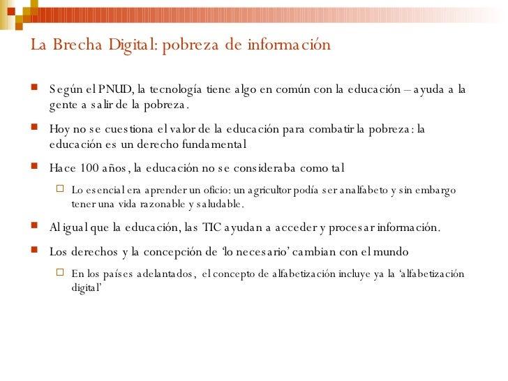 La Brecha Digital: pobreza de información <ul><li>Según el PNUD, la tecnología tiene algo en común con la educación – ayud...