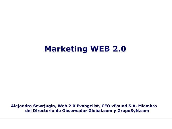 Marketing WEB 2.0     Alejandro Sewrjugin, Web 2.0 Evangelist, CEO vFound S.A, Miembro       del Directorio de Observador ...