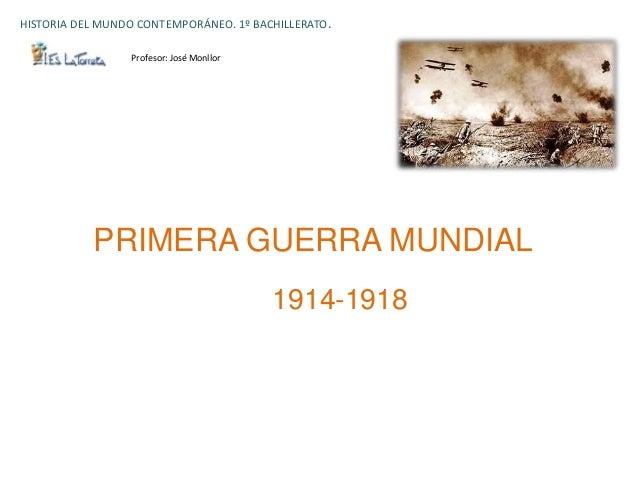 HISTORIA DEL MUNDO CONTEMPORÁNEO. 1º BACHILLERATO.                 Profesor: José Monllor           PRIMERA GUERRA MUNDIAL...