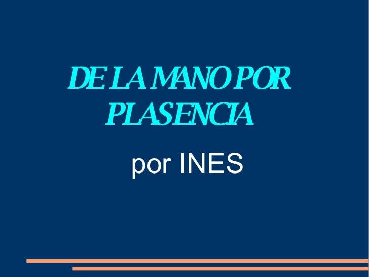 DE LA MANO POR PLASENCIA <ul><ul><li>por INES </li></ul></ul>