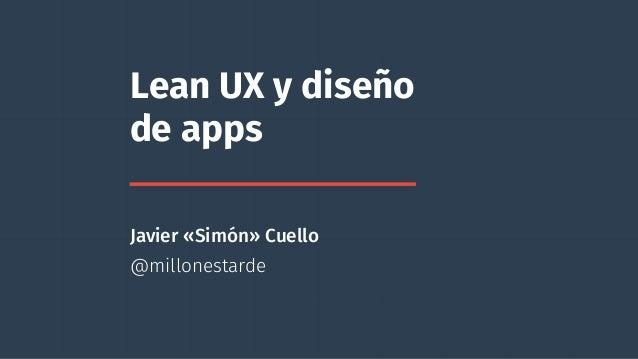 Lean UX y diseño  de apps  Javier «Simón» Cuello  @millonestarde