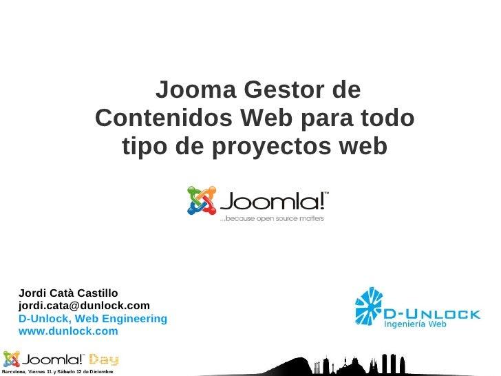 Jordi Catà Castillo [email_address] D-Unlock, Web Engineering www.dunlock.com Jooma Gestor de Contenidos Web para todo tip...