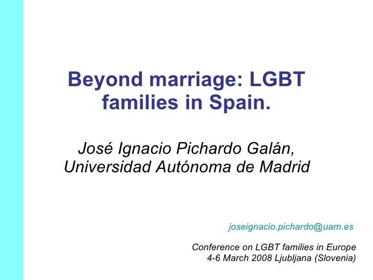 Beyond marriage: LGBT families in Spain. José Ignacio Pichardo Galán, Universidad Autónoma de Madrid [email_address]   Con...