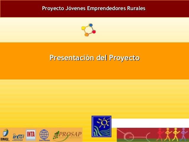 Proyecto Jóvenes Emprendedores RuralesProyecto Jóvenes Emprendedores Rurales Presentaciòn del ProyectoPresentaciòn del Pro...