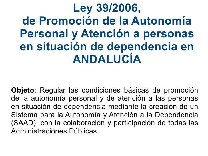 Ley 39/2006, de Promoción de la Autonomía Personal y Atención a personas en situación de dependencia en ANDALUCÍA Objeto :...