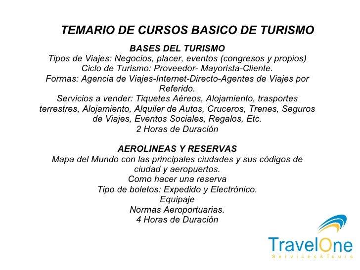 TEMARIO DE CURSOS BASICO DE TURISMO BASES DEL TURISMO Tipos de Viajes: Negocios, placer, eventos (congresos y propios) Cic...