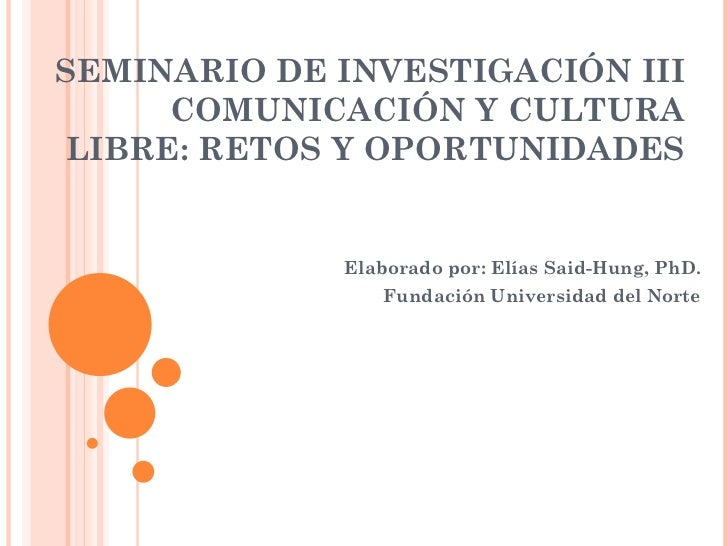 SEMINARIO DE INVESTIGACIÓN III COMUNICACIÓN Y CULTURA LIBRE: RETOS Y OPORTUNIDADES Elaborado por: Elías Said-Hung, PhD. Fu...
