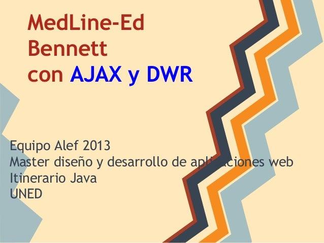 MedLine-Ed Bennett con AJAX y DWR  Equipo Alef 2013 Master diseño y desarrollo de aplicaciones web Itinerario Java UNED