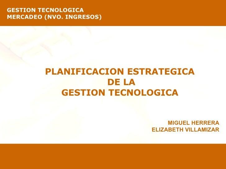 PLANIFICACION ESTRATEGICA  DE LA GESTION TECNOLOGICA  GESTION TECNOLOGICA   MERCADEO (NVO. INGRESOS) MIGUEL HERRERA ELIZAB...