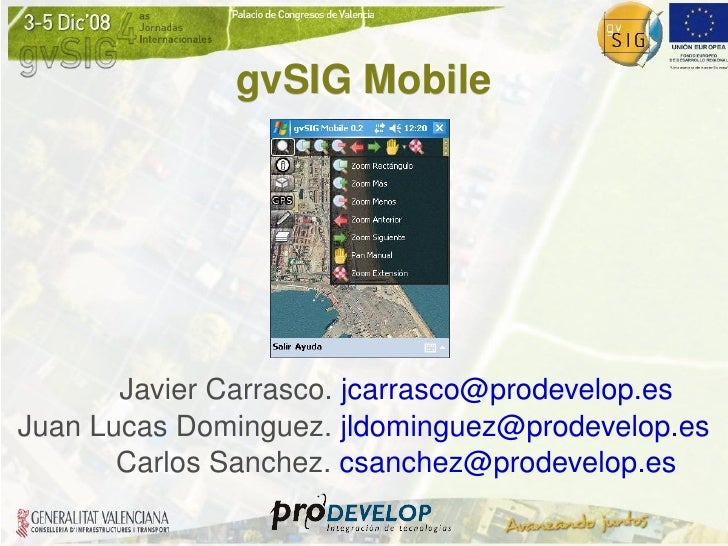 gvSIG Mobile Javier Carrasco.  [email_address] Juan Lucas Dominguez.  [email_address] Carlos Sanchez.  [email_address]