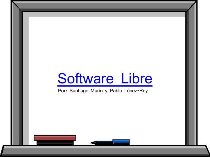 Software Libre Por: Santiago Marín y Pablo López-Rey