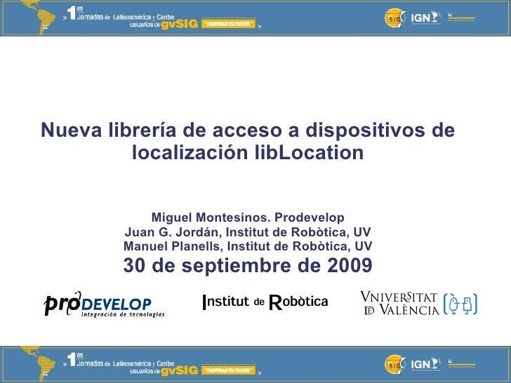 Nueva librería de acceso a dispositivos de localización libLocation Miguel Montesinos. Prodevelop Juan G. Jordán, Institut...