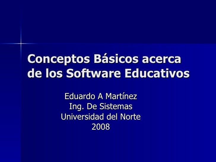 Conceptos Básicos acerca de los Software Educativos Eduardo A Martínez Ing. De Sistemas Universidad del Norte 2008