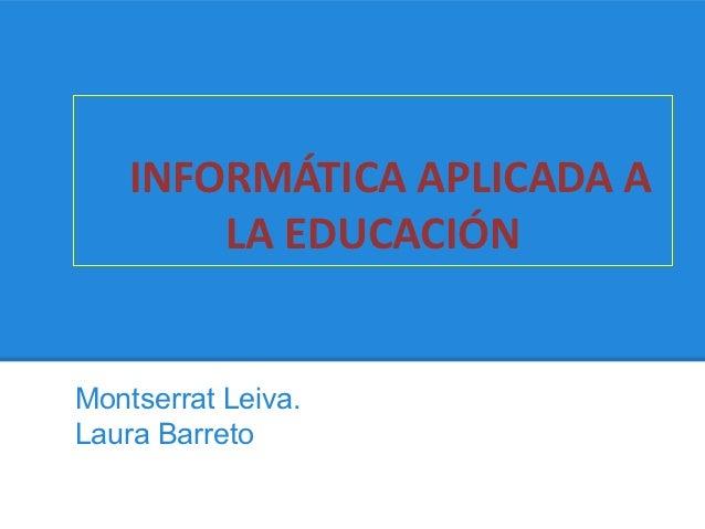 INFORMÁTICA APLICADA A        LA EDUCACIÓNMontserrat Leiva.Laura Barreto