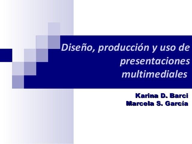 Diseño, producción y uso de presentaciones multimediales Karina D. Barci Marcela S. García