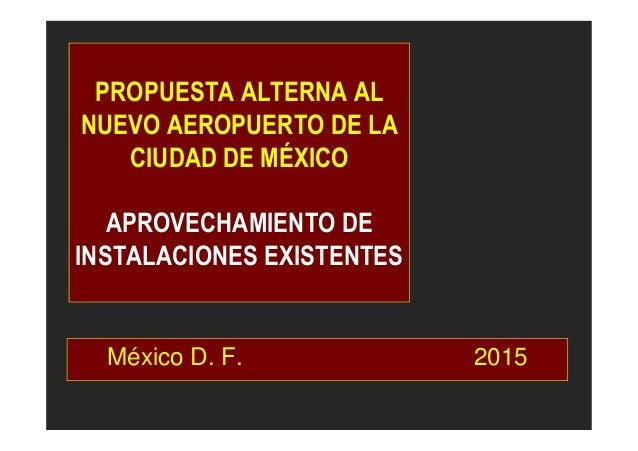 PROPUESTA ALTERNA AL NUEVO AEROPUERTO DE LA CIUDAD DE MÉXICO APROVECHAMIENTO DE INSTALACIONES EXISTENTES México D. F. 2015