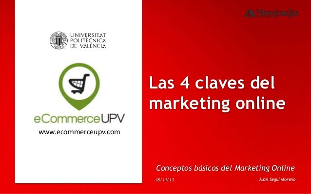 Las 4 claves del marketing online www.ecommerceupv.com  Conceptos básicos del Marketing Online 18/11/13  Juan Seguí Moreno