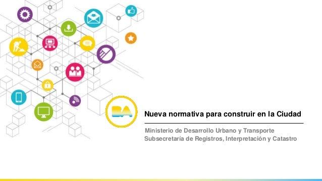 Nueva normativa para construir en la Ciudad Ministerio de Desarrollo Urbano y Transporte Subsecretaría de Registros, Inter...
