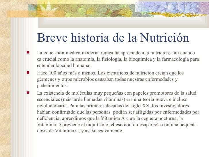 Breve historia de la Nutrición <ul><li>La educación médica moderna nunca ha apreciado a la nutrición, aún cuando es crucia...