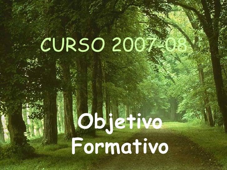 CURSO 2007-08 Objetivo Formativo