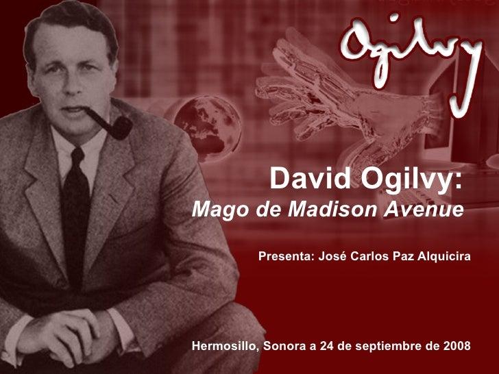 David Ogilvy: Mago de Madison Avenue Presenta: José Carlos Paz Alquicira Hermosillo, Sonora a 24 de septiembre de 2008