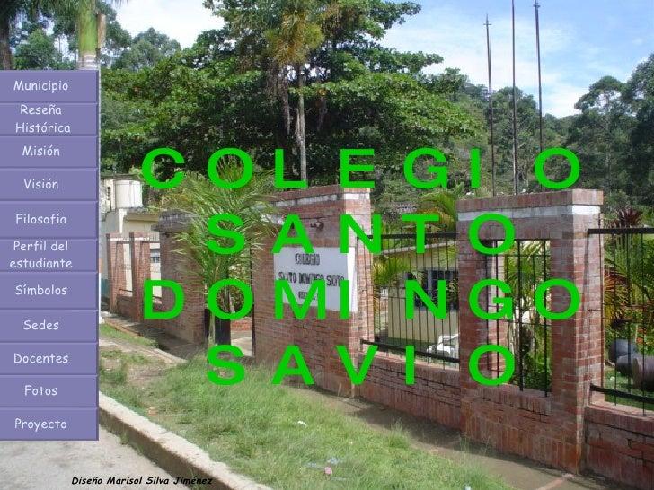 COLEGIO SANTO DOMINGO SAVIO Diseño Marisol Silva Jiménez Municipio Reseña  Histórica Misión Visión Filosofía Perfil del es...