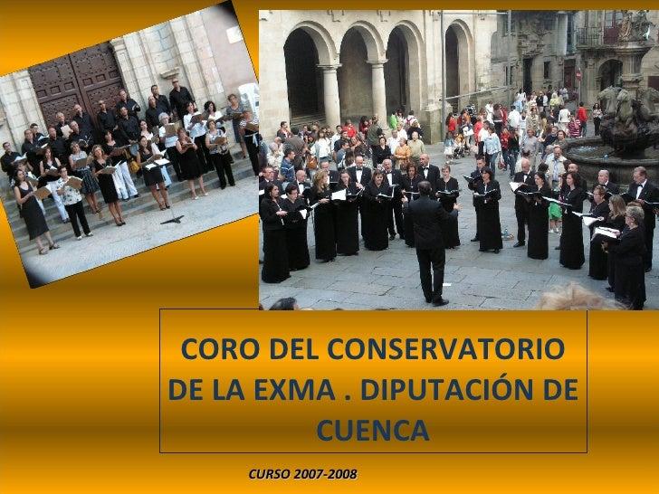CORO DEL CONSERVATORIO DE LA EXMA . DIPUTACIÓN DE CUENCA <ul><li>CURSO 2007-2008 </li></ul>