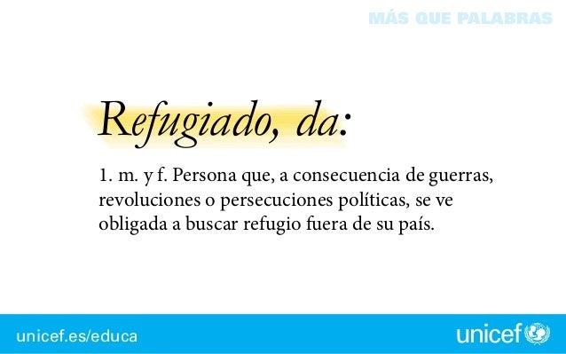 unicef.es/educa MÁS QUE PALABRAS Refugiado, da: 1. m. y f. Persona que, a consecuencia de guerras, revoluciones o persecu...